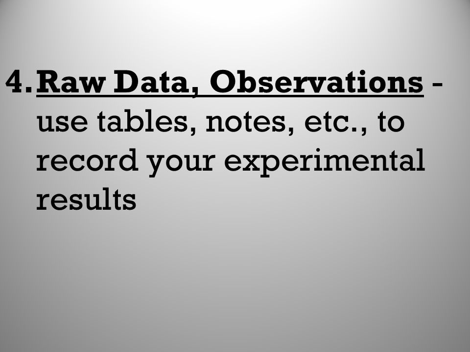 Raw Data, Observations - use tables, notes, etc