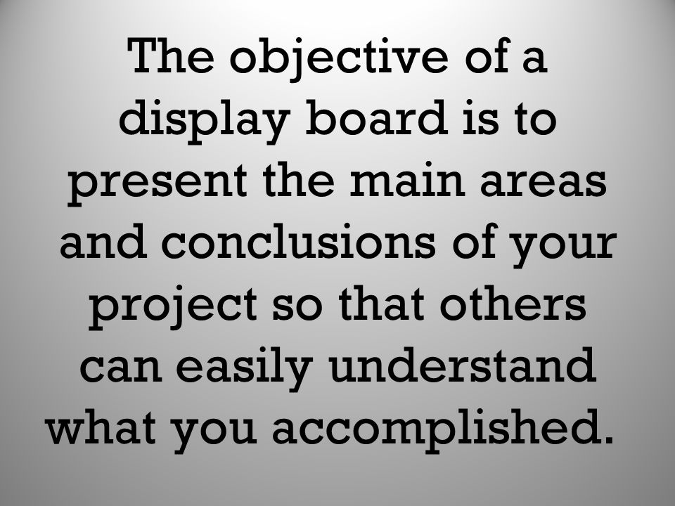 The objective of a display board is to present the main areas and conclusions of your project so that others can easily understand what you accomplished.
