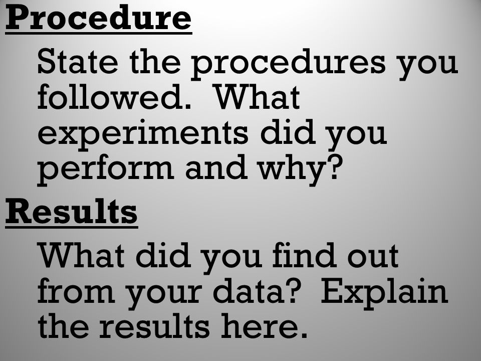 Procedure State the procedures you followed. What experiments did you perform and why Results.