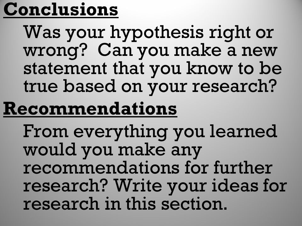 Conclusions Was your hypothesis right or wrong Can you make a new statement that you know to be true based on your research