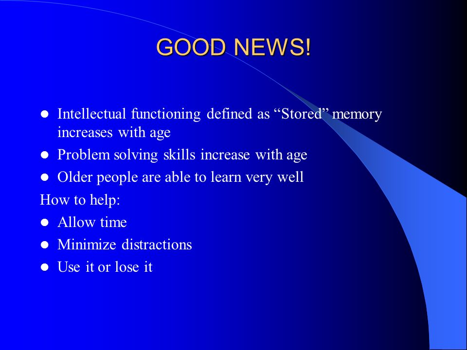 GOOD NEWS! Intellectual functioning defined as Stored memory increases with age. Problem solving skills increase with age.