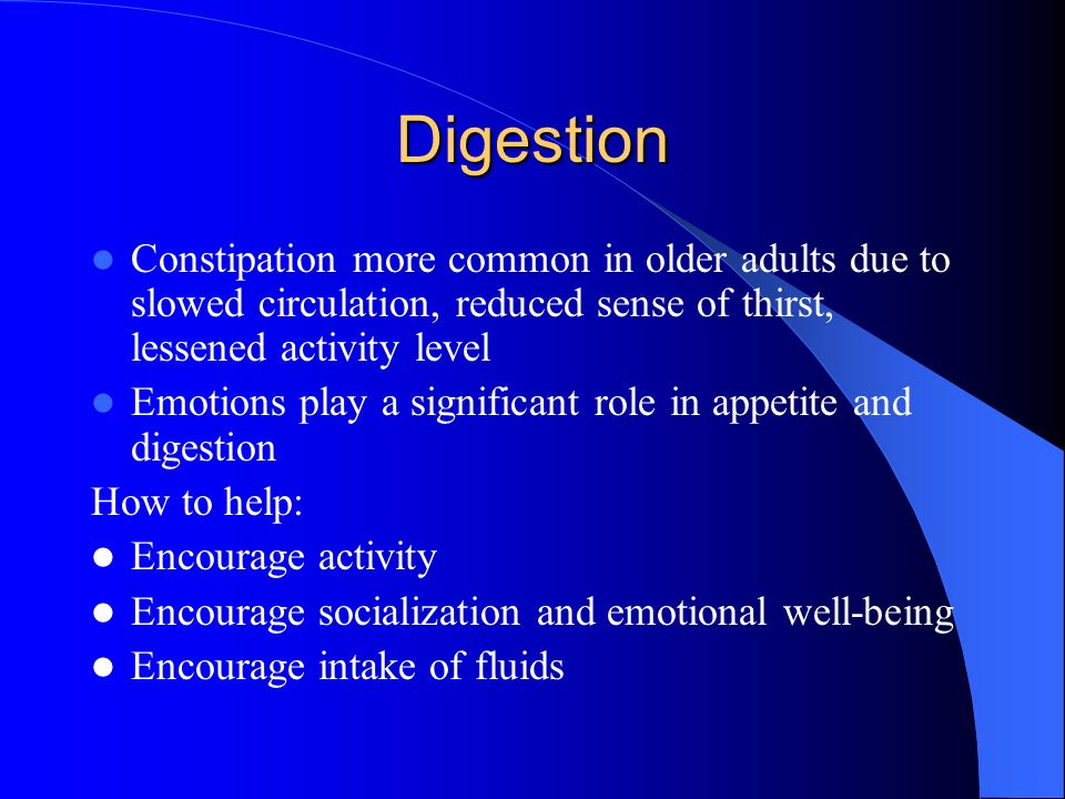 Digestion Constipation more common in older adults due to slowed circulation, reduced sense of thirst, lessened activity level.