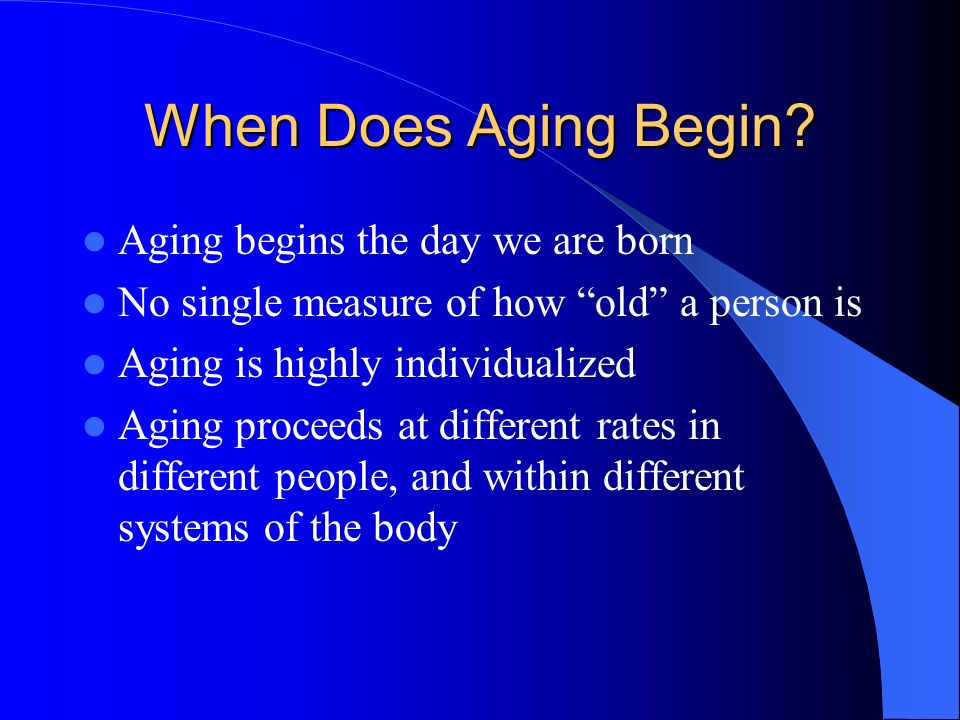 When Does Aging Begin Aging begins the day we are born