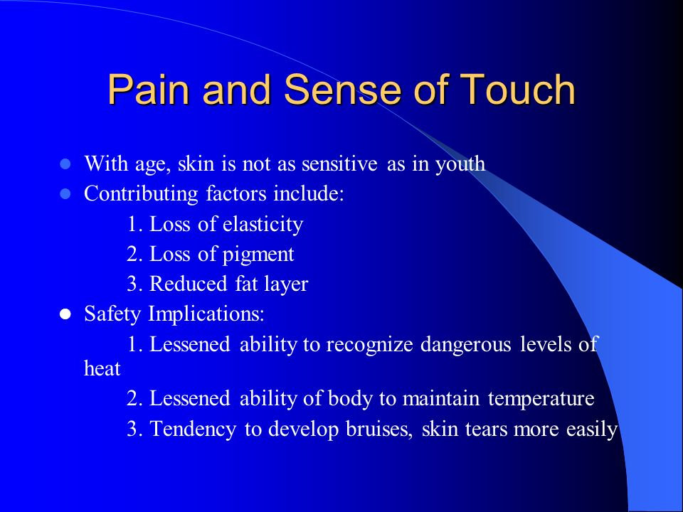 Pain and Sense of Touch With age, skin is not as sensitive as in youth