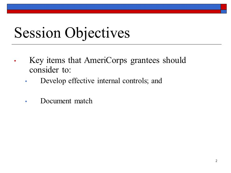 Session Objectives Key items that AmeriCorps grantees should consider to: Develop effective internal controls; and.