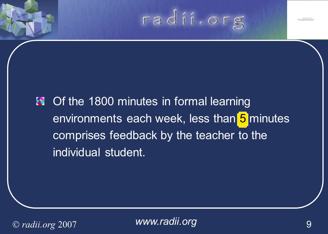 Of the 1800 minutes in formal learning environments each week, less than 5 minutes comprises feedback by the teacher to the individual student.