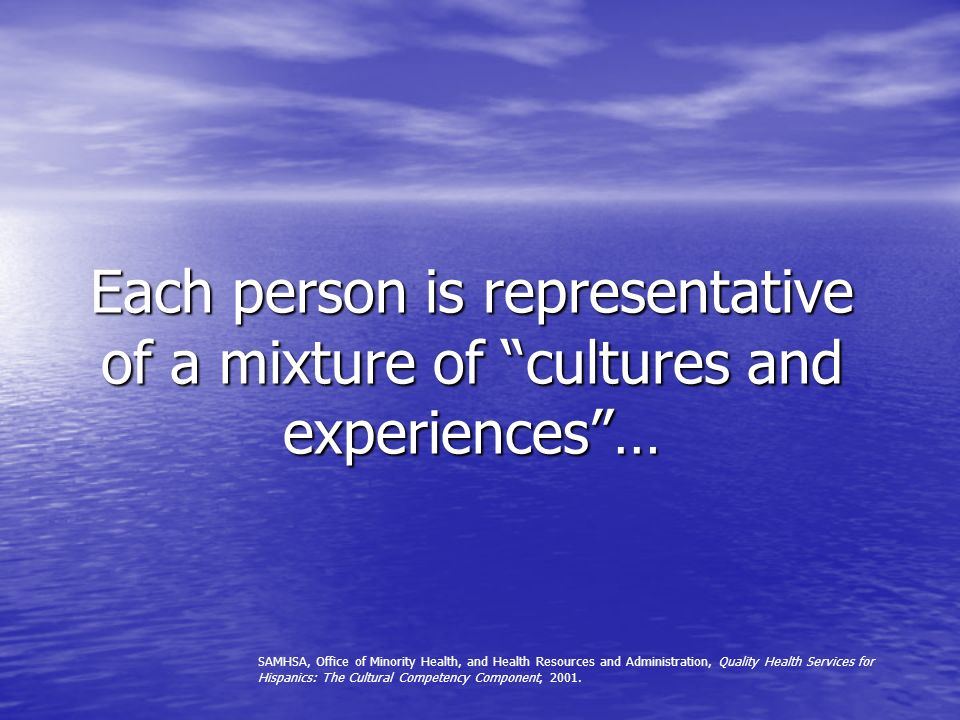 Each person is representative of a mixture of cultures and experiences …
