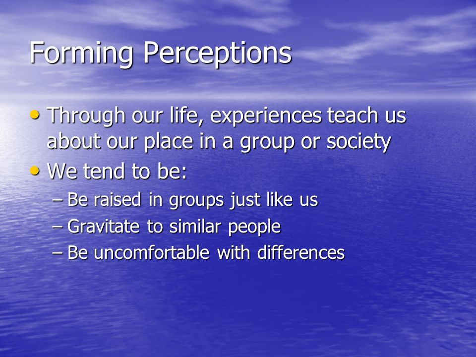 Forming Perceptions Through our life, experiences teach us about our place in a group or society. We tend to be: