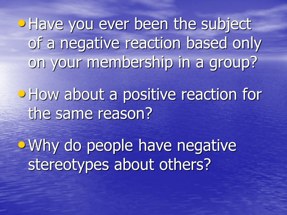 Have you ever been the subject of a negative reaction based only on your membership in a group