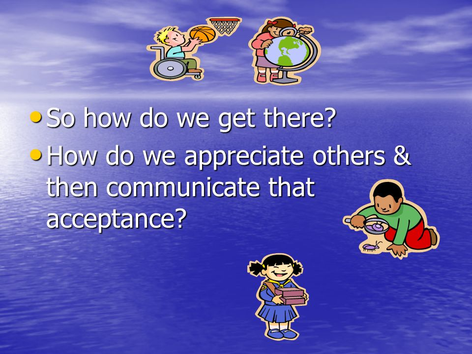 So how do we get there How do we appreciate others & then communicate that acceptance