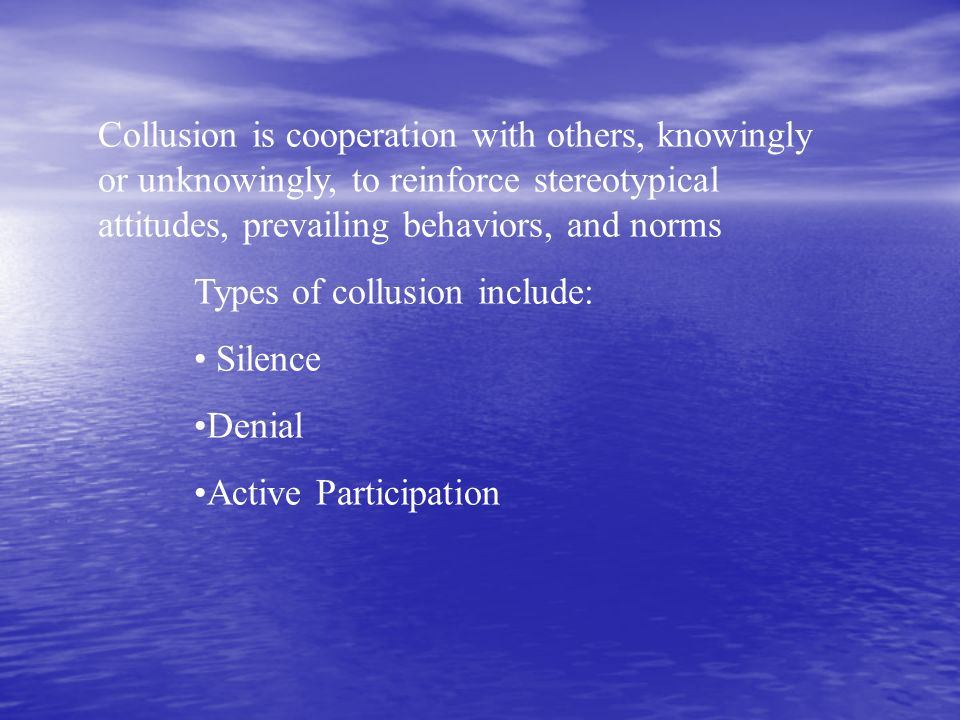 Collusion is cooperation with others, knowingly or unknowingly, to reinforce stereotypical attitudes, prevailing behaviors, and norms
