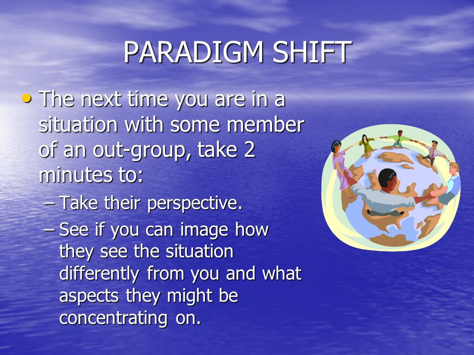 PARADIGM SHIFT The next time you are in a situation with some member of an out-group, take 2 minutes to: