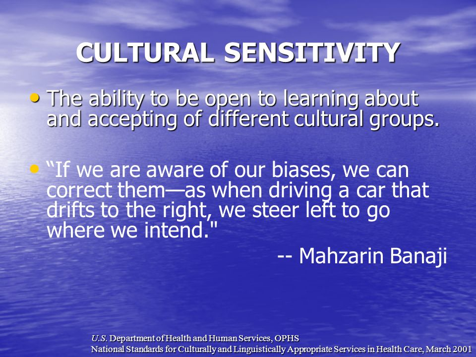 CULTURAL SENSITIVITY The ability to be open to learning about and accepting of different cultural groups.