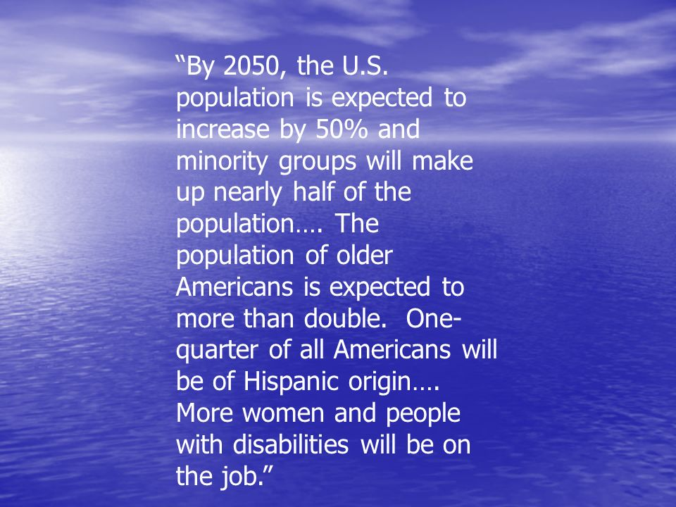By 2050, the U.S. population is expected to increase by 50% and minority groups will make up nearly half of the population…. The population of older Americans is expected to more than double. One-quarter of all Americans will be of Hispanic origin…. More women and people with disabilities will be on the job.