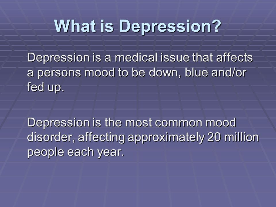What is Depression Depression is a medical issue that affects a persons mood to be down, blue and/or fed up.