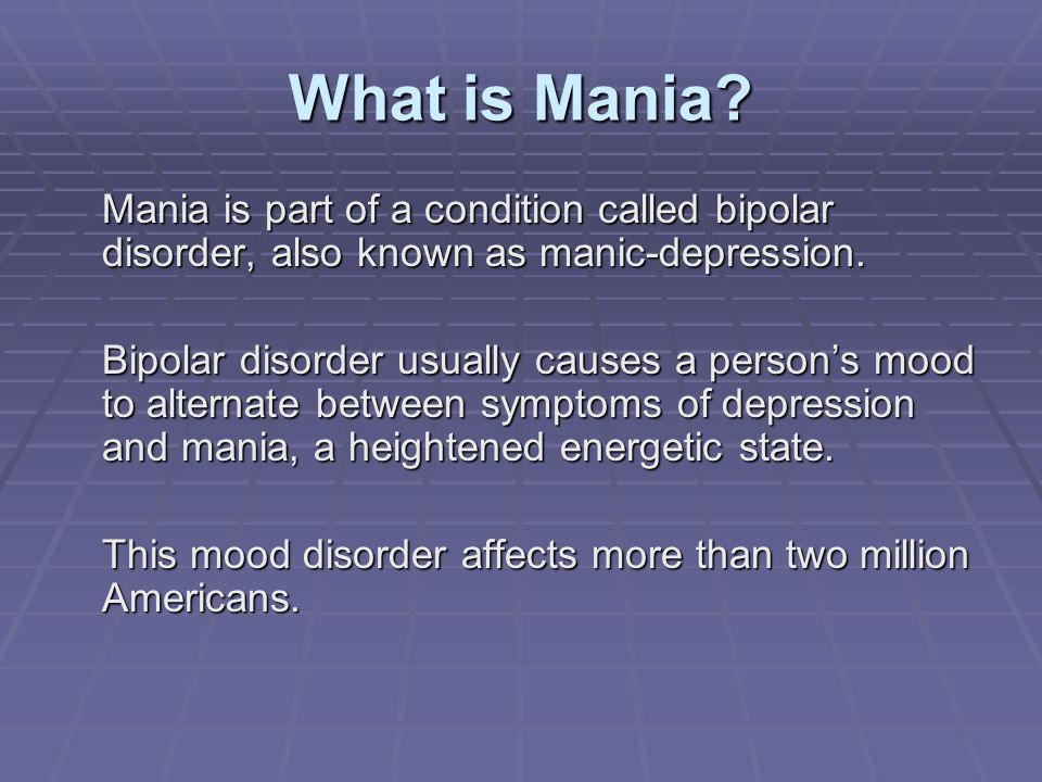 What is Mania Mania is part of a condition called bipolar disorder, also known as manic-depression.