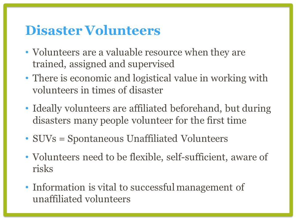 Disaster Volunteers Volunteers are a valuable resource when they are trained, assigned and supervised.