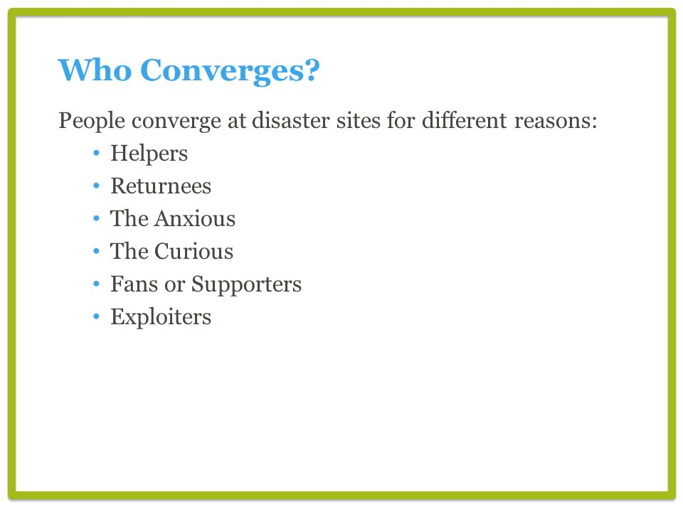 Who Converges People converge at disaster sites for different reasons: Helpers. Returnees. The Anxious.
