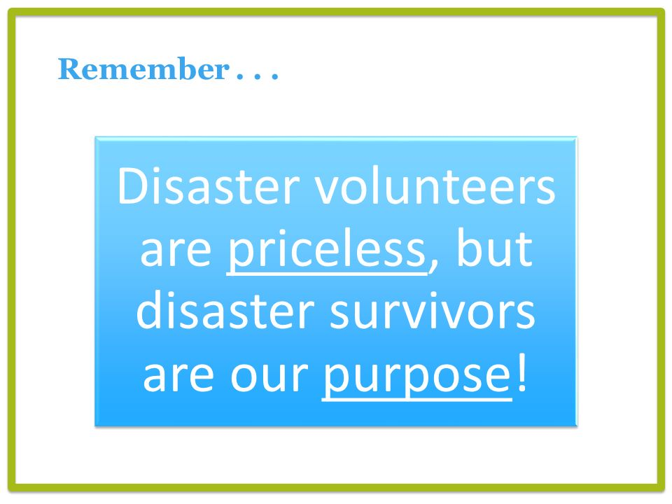 Remember Disaster volunteers are priceless, but disaster survivors are our purpose!