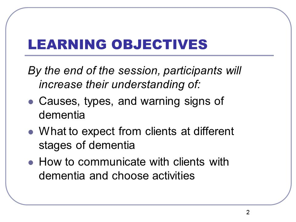 LEARNING OBJECTIVES By the end of the session, participants will increase their understanding of: Causes, types, and warning signs of dementia.