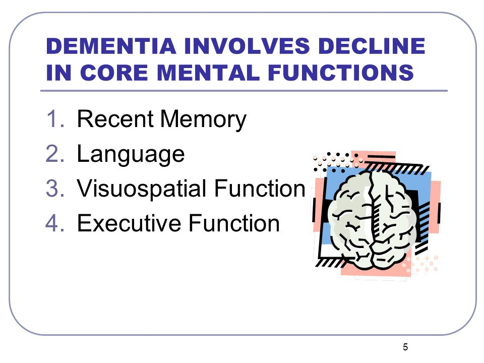 DEMENTIA INVOLVES DECLINE IN CORE MENTAL FUNCTIONS