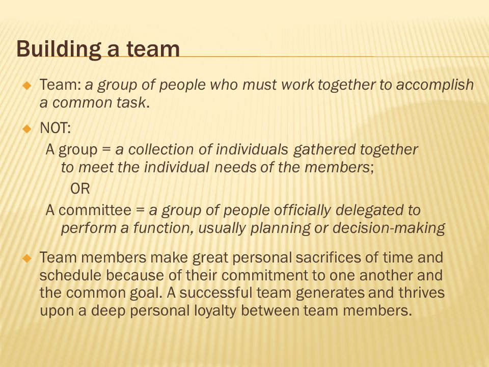 Building a team Team: a group of people who must work together to accomplish a common task. NOT: