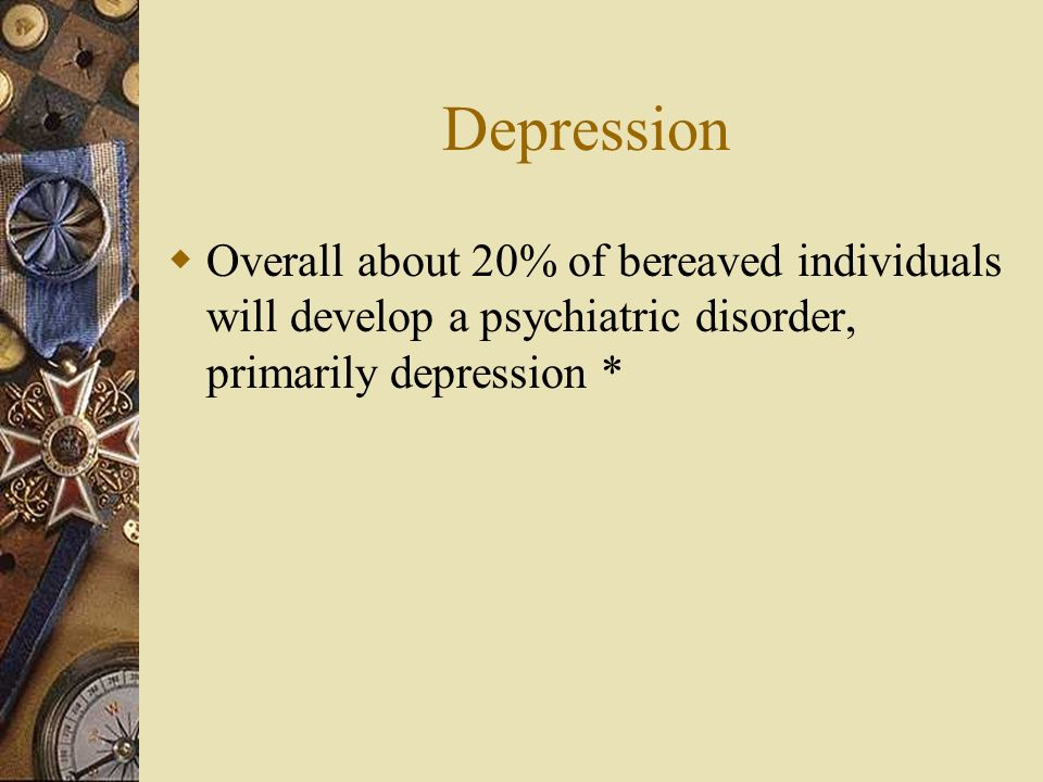 DepressionOverall about 20% of bereaved individuals will develop a psychiatric disorder, primarily depression *