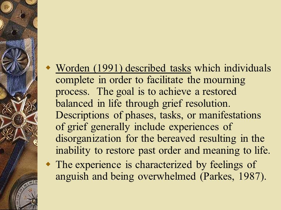 Worden (1991) described tasks which individuals complete in order to facilitate the mourning process. The goal is to achieve a restored balanced in life through grief resolution. Descriptions of phases, tasks, or manifestations of grief generally include experiences of disorganization for the bereaved resulting in the inability to restore past order and meaning to life.