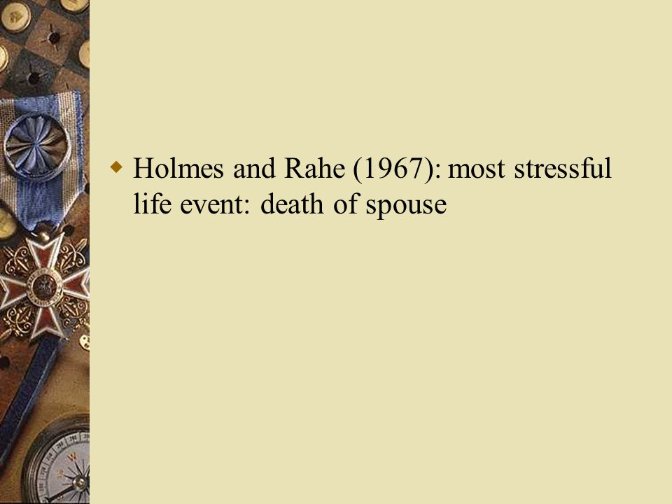 Holmes and Rahe (1967): most stressful life event: death of spouse