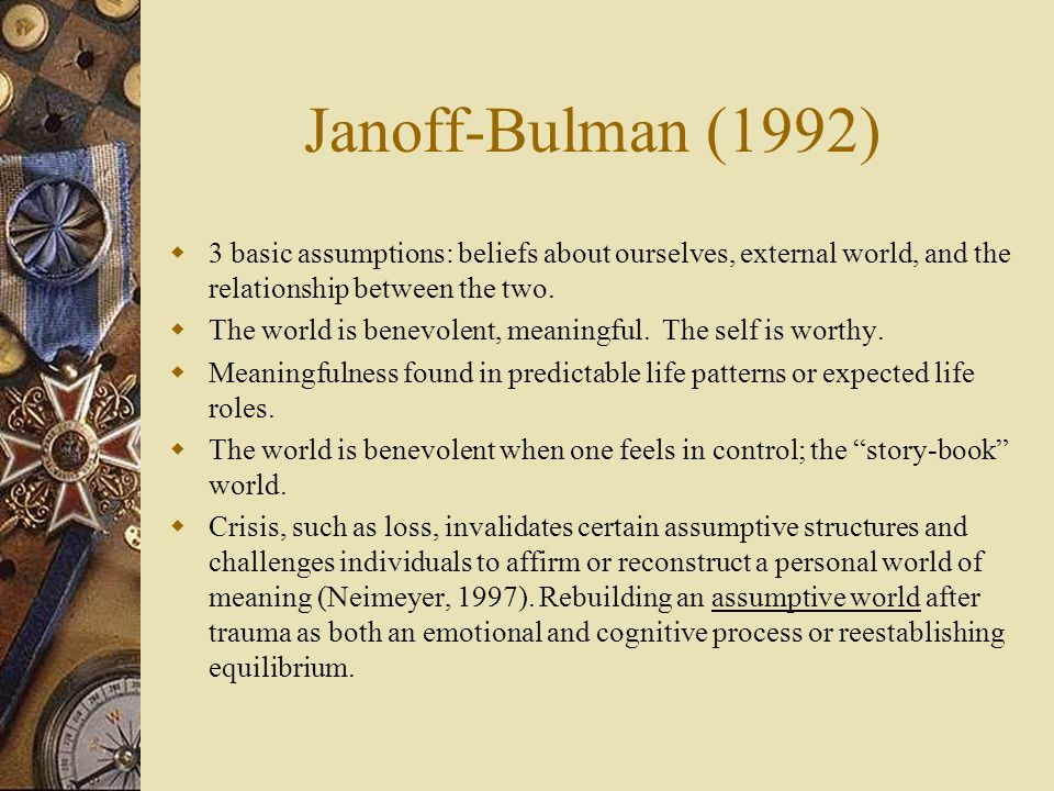 Janoff-Bulman (1992) 3 basic assumptions: beliefs about ourselves, external world, and the relationship between the two.