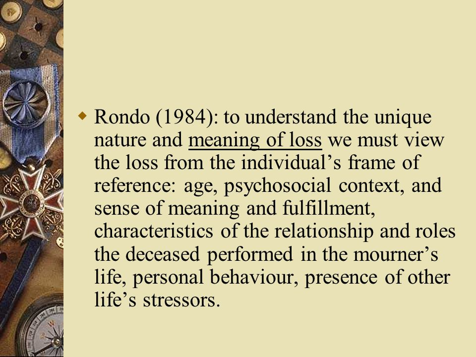 Rondo (1984): to understand the unique nature and meaning of loss we must view the loss from the individual's frame of reference: age, psychosocial context, and sense of meaning and fulfillment, characteristics of the relationship and roles the deceased performed in the mourner's life, personal behaviour, presence of other life's stressors.
