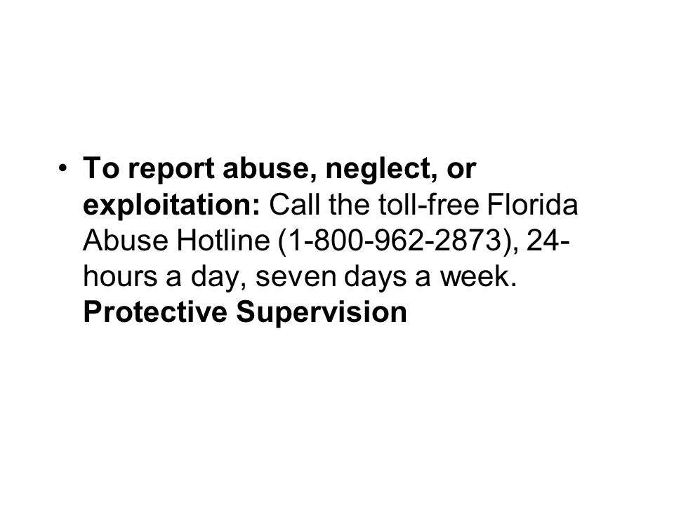 To report abuse, neglect, or exploitation: Call the toll-free Florida Abuse Hotline (1-800-962-2873), 24-hours a day, seven days a week.