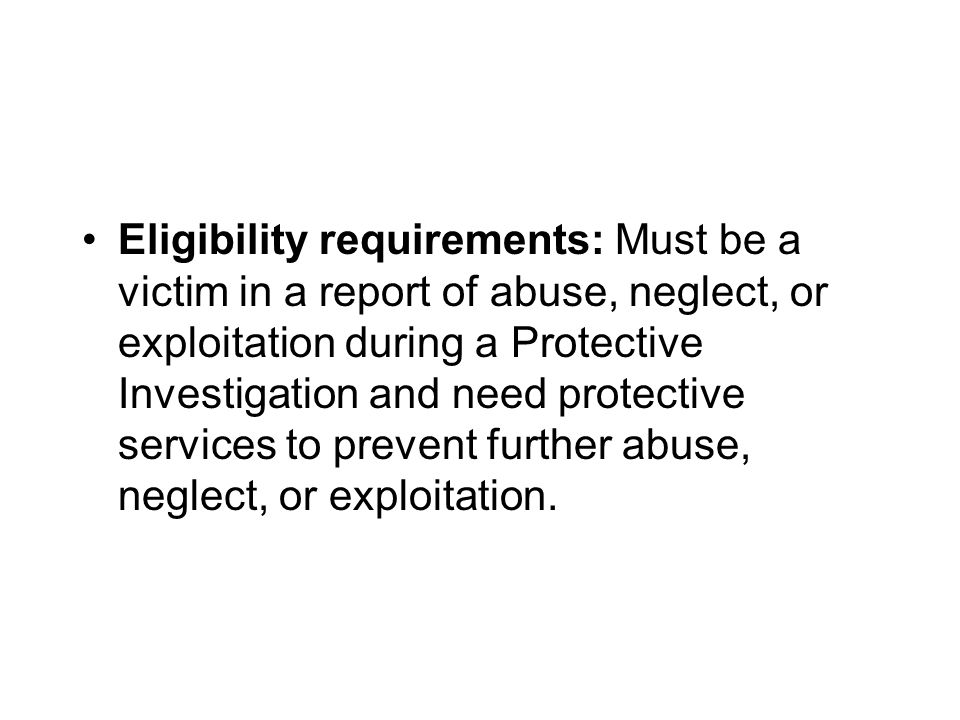 Eligibility requirements: Must be a victim in a report of abuse, neglect, or exploitation during a Protective Investigation and need protective services to prevent further abuse, neglect, or exploitation.