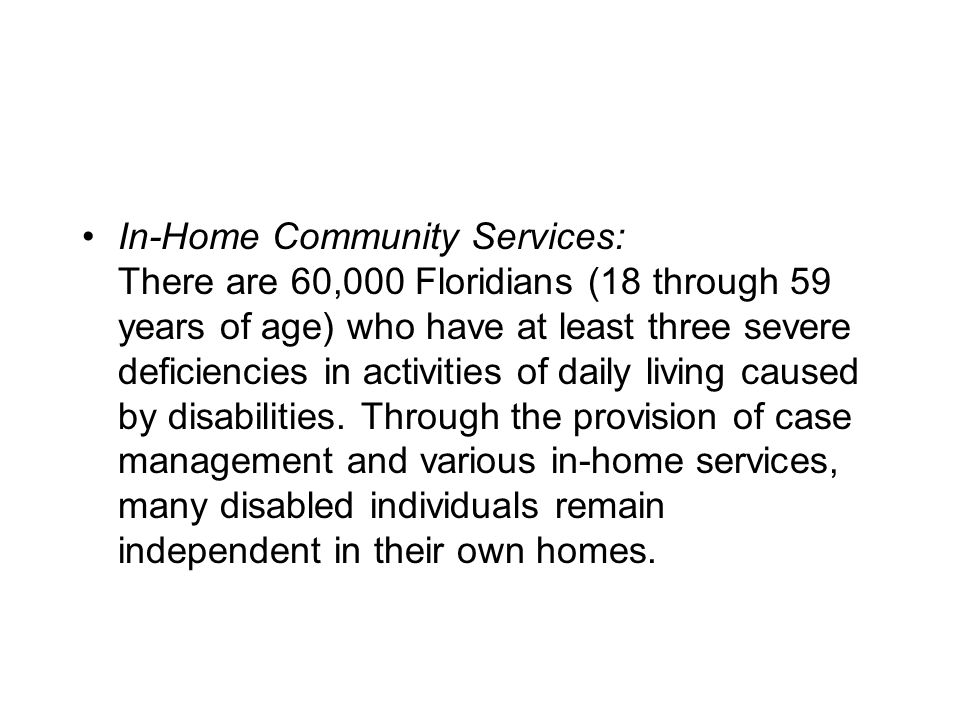 In-Home Community Services: There are 60,000 Floridians (18 through 59 years of age) who have at least three severe deficiencies in activities of daily living caused by disabilities.