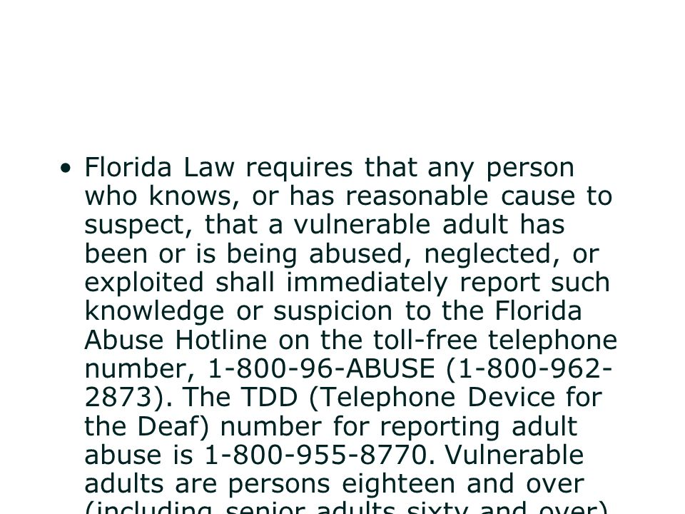 Florida Law requires that any person who knows, or has reasonable cause to suspect, that a vulnerable adult has been or is being abused, neglected, or exploited shall immediately report such knowledge or suspicion to the Florida Abuse Hotline on the toll-free telephone number, 1-800-96-ABUSE (1-800-962-2873).