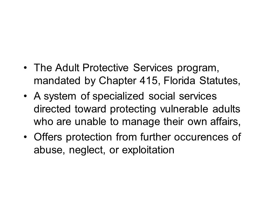 The Adult Protective Services program, mandated by Chapter 415, Florida Statutes,