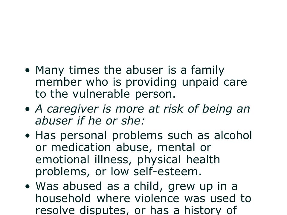 Many times the abuser is a family member who is providing unpaid care to the vulnerable person.