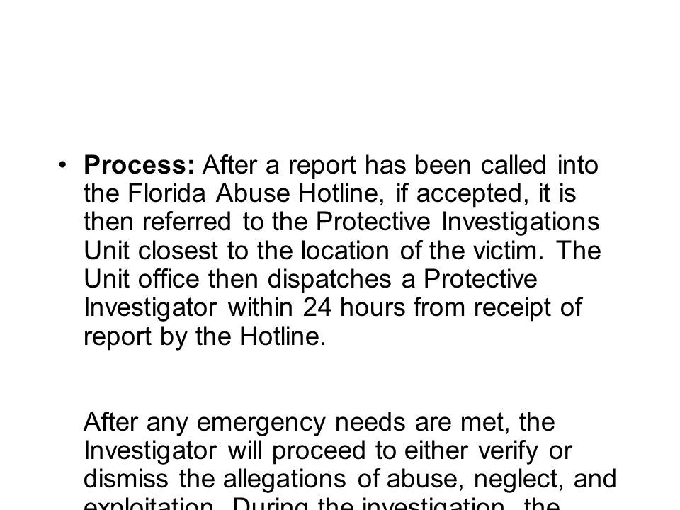 Process: After a report has been called into the Florida Abuse Hotline, if accepted, it is then referred to the Protective Investigations Unit closest to the location of the victim.