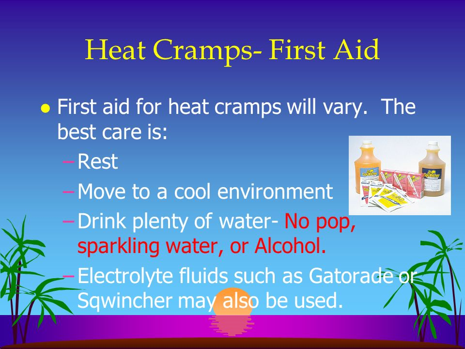 Heat Cramps- First Aid First aid for heat cramps will vary. The best care is: Rest. Move to a cool environment.