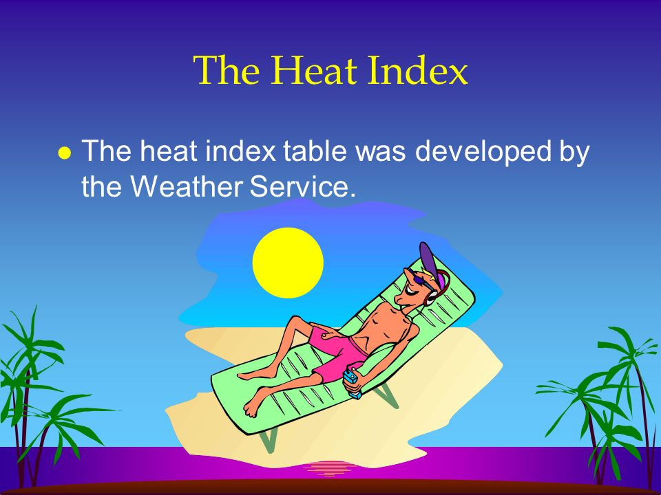 The Heat Index The heat index table was developed by the Weather Service.