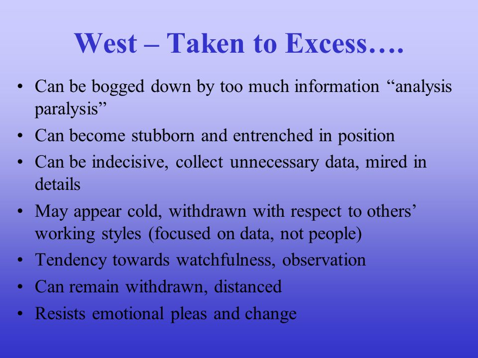 West – Taken to Excess…. Can be bogged down by too much information analysis paralysis Can become stubborn and entrenched in position.