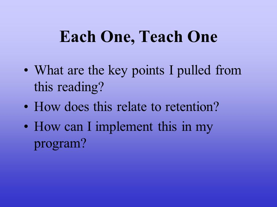 Each One, Teach One What are the key points I pulled from this reading How does this relate to retention