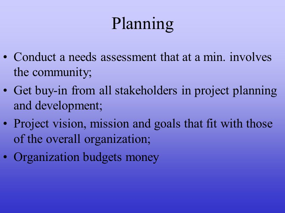Planning Conduct a needs assessment that at a min. involves the community; Get buy-in from all stakeholders in project planning and development;