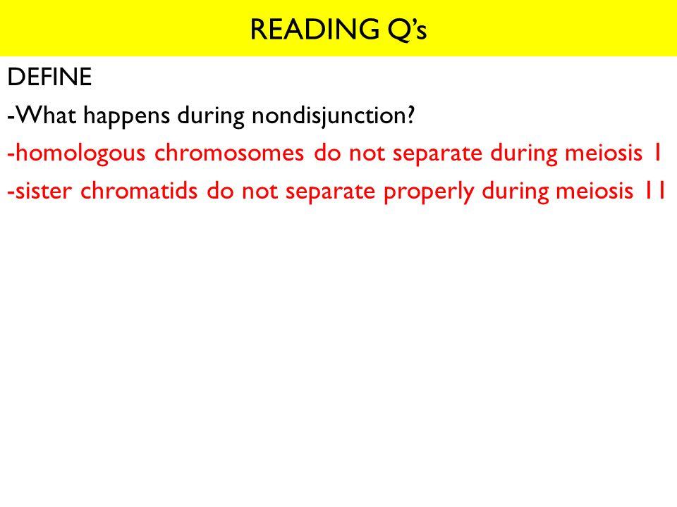 READING Q's DEFINE -What happens during nondisjunction
