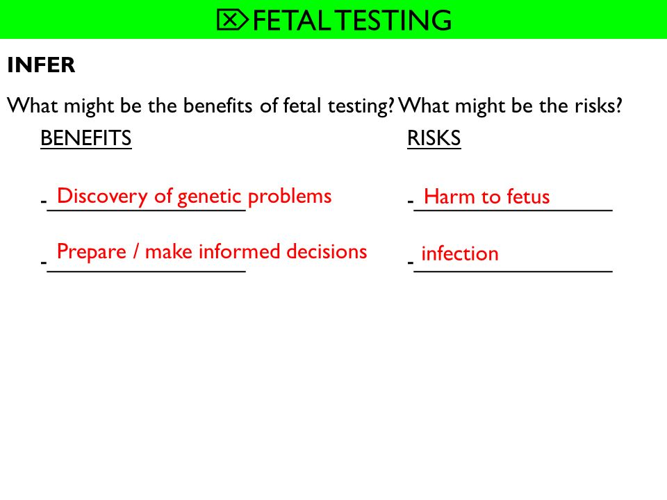 FETAL TESTING INFER. What might be the benefits of fetal testing What might be the risks BENEFITS RISKS.