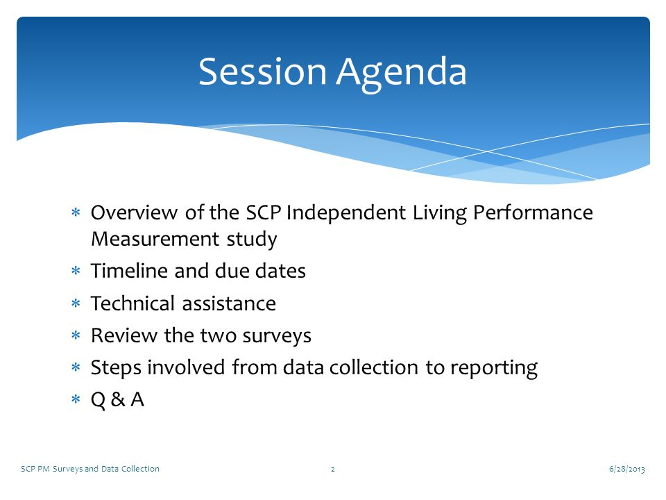 6/28/2013 Session Agenda. Overview of the SCP Independent Living Performance Measurement study. Timeline and due dates.