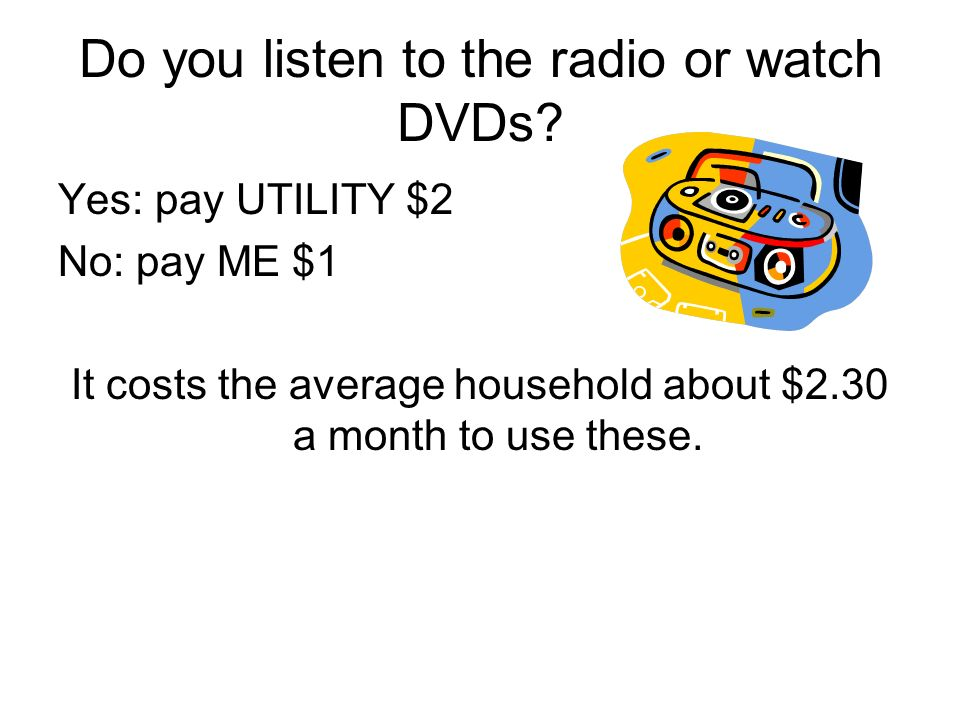 Do you listen to the radio or watch DVDs