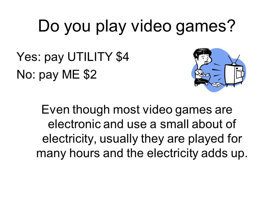 Do you play video games Yes: pay UTILITY $4 No: pay ME $2