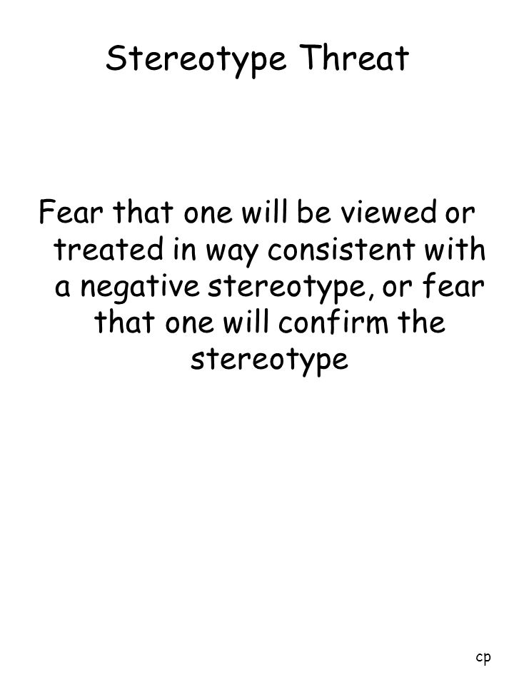 Stereotype Threat Fear that one will be viewed or treated in way consistent with a negative stereotype, or fear that one will confirm the stereotype.