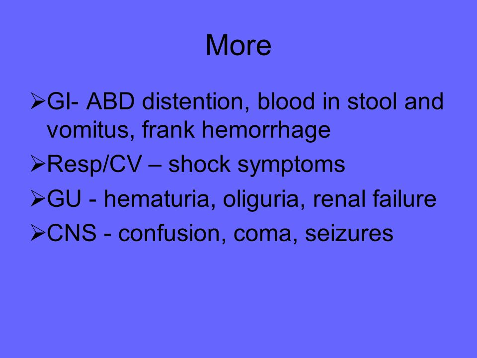 More GI- ABD distention, blood in stool and vomitus, frank hemorrhage